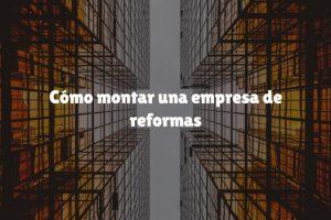 Cómo montar una empresa de reformas