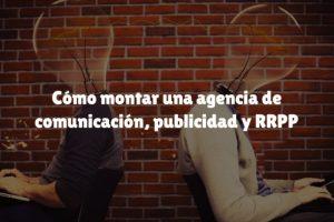 Cómo montar una agencia de comunicación, publicidad y RRPP