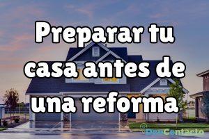 ¿Cómo preparar tu casa antes de una reforma?